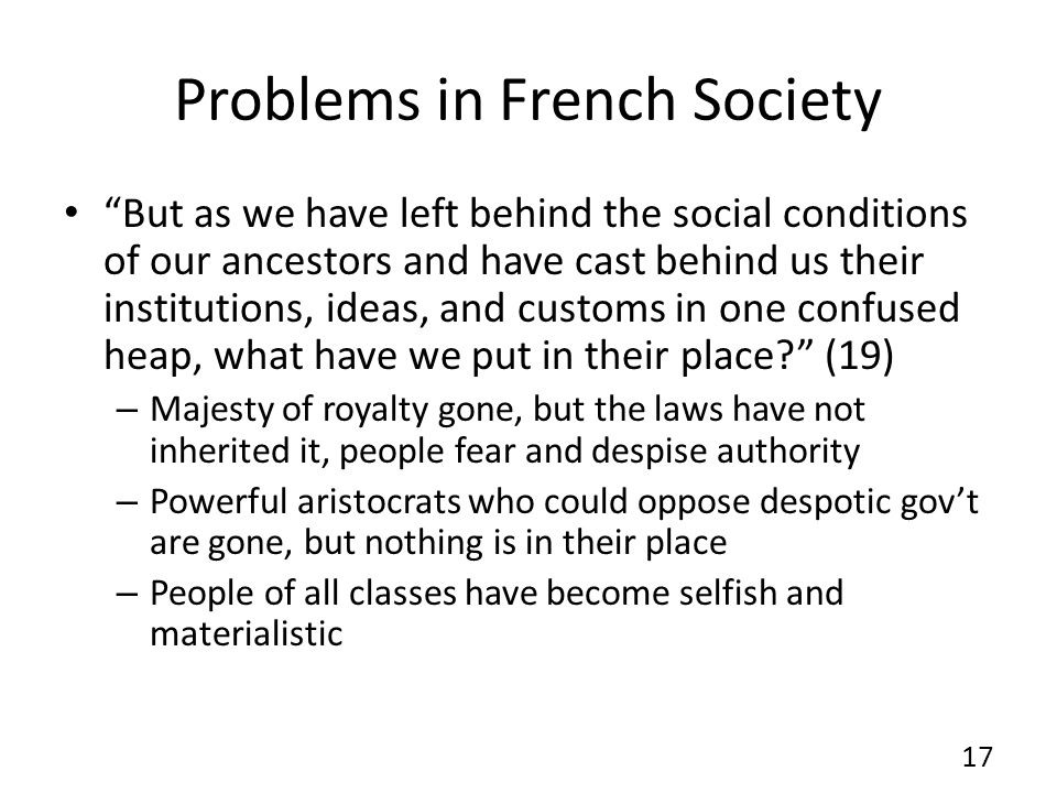 Problems in French Society But as we have left behind the social conditions of our ancestors and have cast behind us their institutions, ideas, and customs in one confused heap, what have we put in their place.