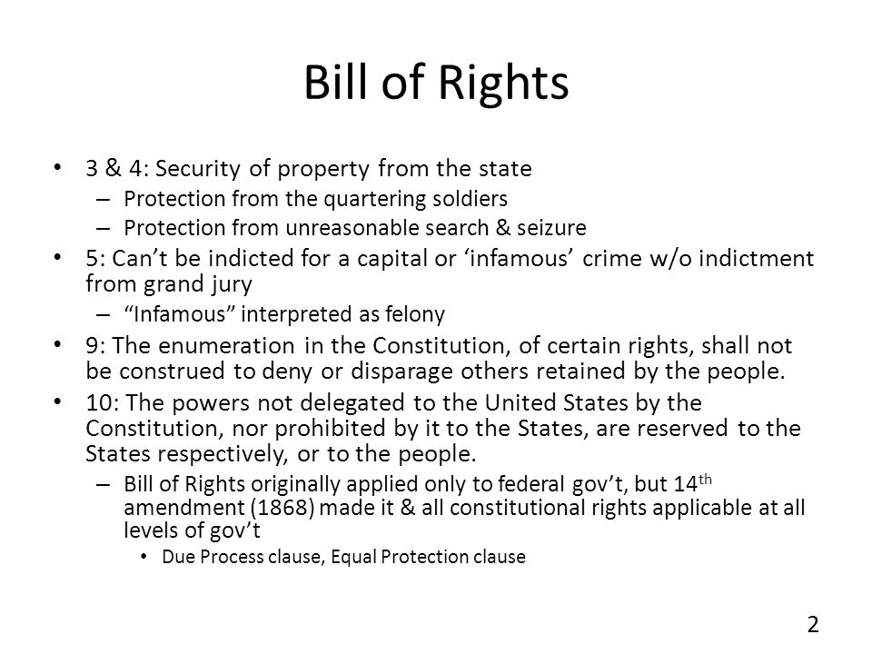Bill of Rights 3 & 4: Security of property from the state – Protection from the quartering soldiers – Protection from unreasonable search & seizure 5: Cant be indicted for a capital or infamous crime w/o indictment from grand jury – Infamous interpreted as felony 9: The enumeration in the Constitution, of certain rights, shall not be construed to deny or disparage others retained by the people.