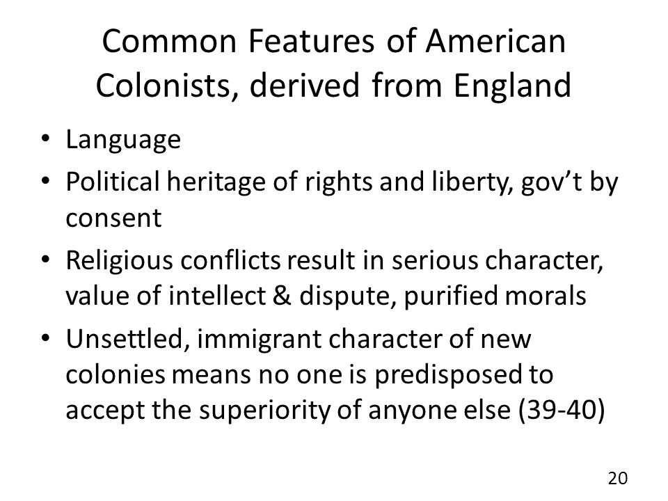 Common Features of American Colonists, derived from England Language Political heritage of rights and liberty, govt by consent Religious conflicts result in serious character, value of intellect & dispute, purified morals Unsettled, immigrant character of new colonies means no one is predisposed to accept the superiority of anyone else (39-40) 20