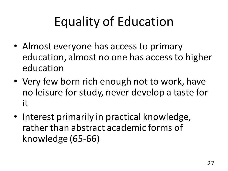Equality of Education Almost everyone has access to primary education, almost no one has access to higher education Very few born rich enough not to work, have no leisure for study, never develop a taste for it Interest primarily in practical knowledge, rather than abstract academic forms of knowledge (65-66) 27