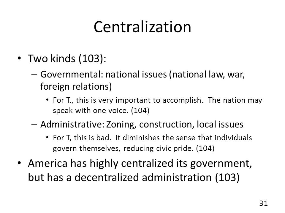 Centralization Two kinds (103): – Governmental: national issues (national law, war, foreign relations) For T., this is very important to accomplish.