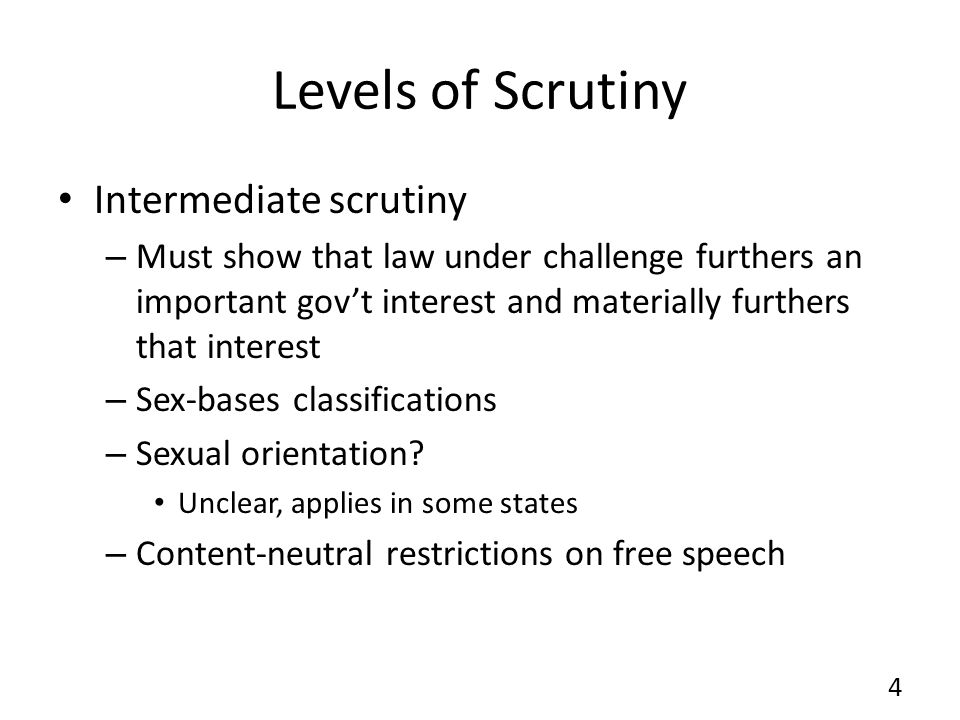 Levels of Scrutiny Intermediate scrutiny – Must show that law under challenge furthers an important govt interest and materially furthers that interest – Sex-bases classifications – Sexual orientation.
