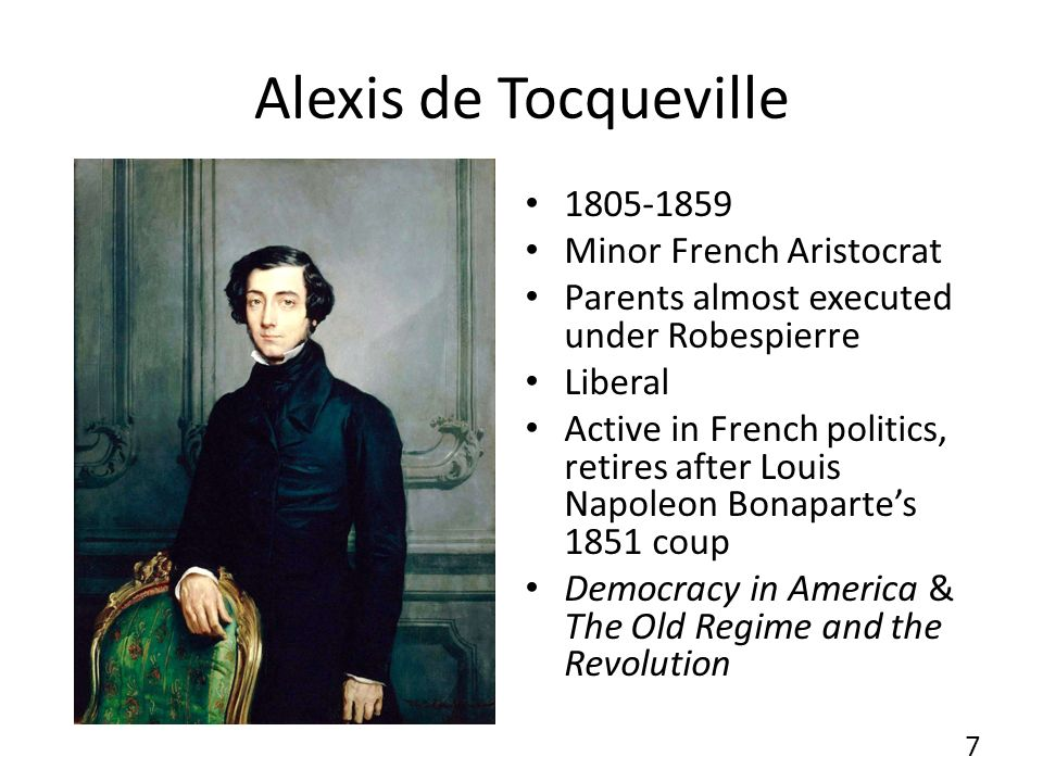 Alexis de Tocqueville 1805-1859 Minor French Aristocrat Parents almost executed under Robespierre Liberal Active in French politics, retires after Louis Napoleon Bonapartes 1851 coup Democracy in America & The Old Regime and the Revolution 7