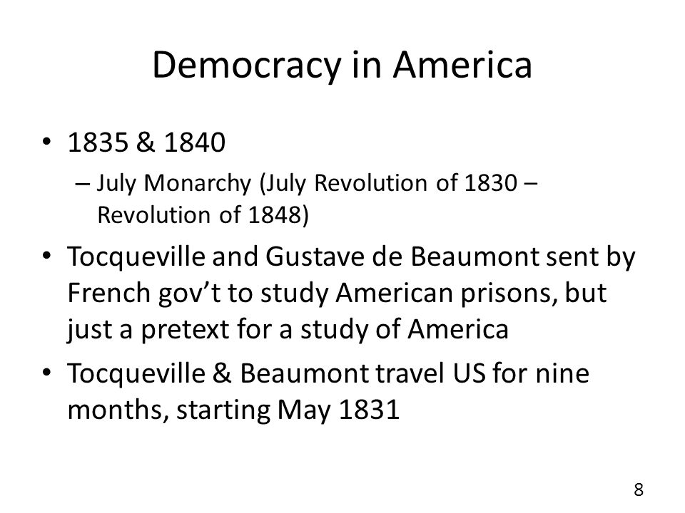Democracy in America 1835 & 1840 – July Monarchy (July Revolution of 1830 – Revolution of 1848) Tocqueville and Gustave de Beaumont sent by French govt to study American prisons, but just a pretext for a study of America Tocqueville & Beaumont travel US for nine months, starting May 1831 8