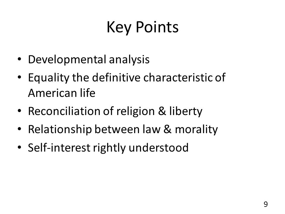 Key Points Developmental analysis Equality the definitive characteristic of American life Reconciliation of religion & liberty Relationship between law & morality Self-interest rightly understood 9