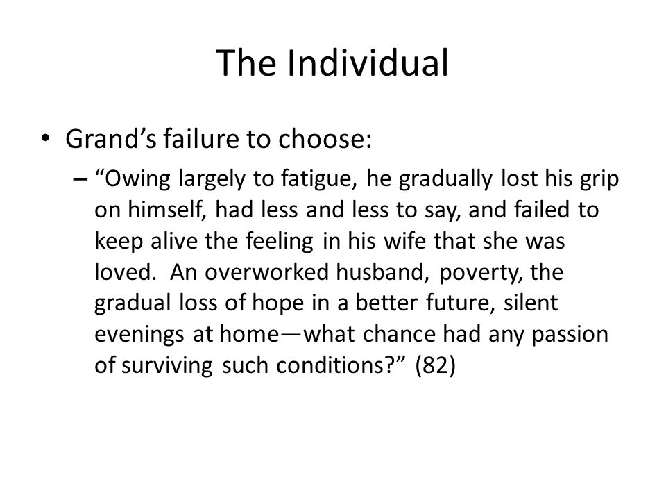 The Individual Grands failure to choose: – Owing largely to fatigue, he gradually lost his grip on himself, had less and less to say, and failed to keep alive the feeling in his wife that she was loved.