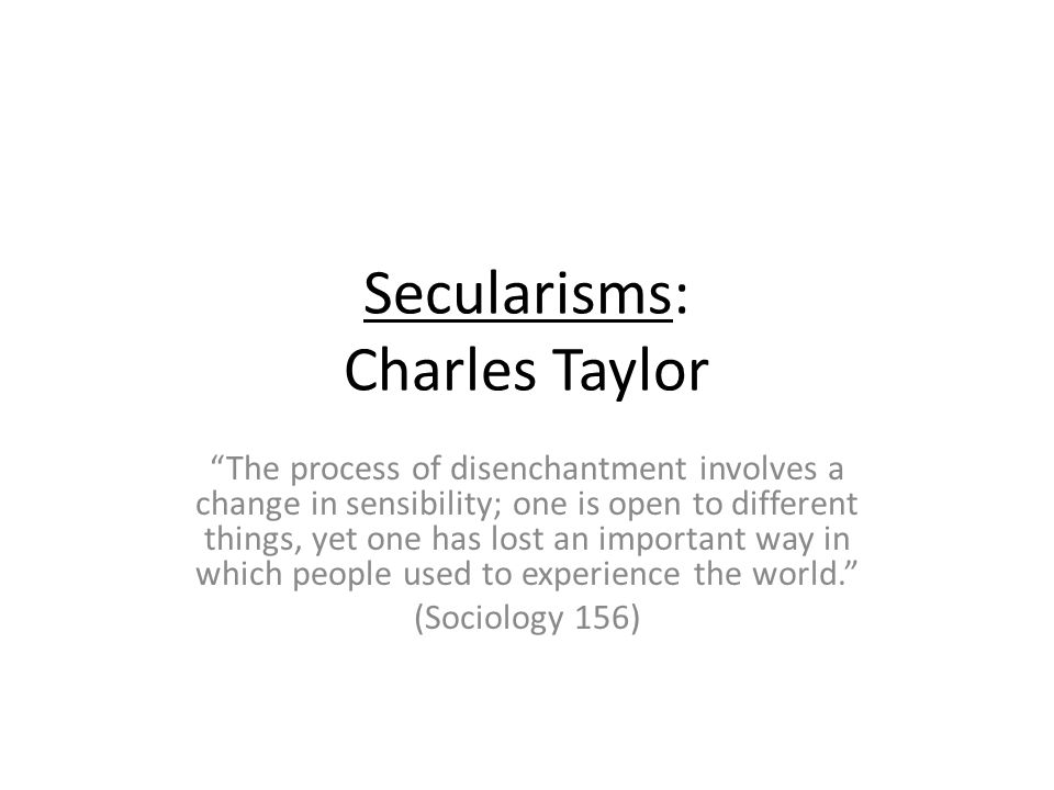 Secularisms: Charles Taylor The process of disenchantment involves a change in sensibility; one is open to different things, yet one has lost an important way in which people used to experience the world.