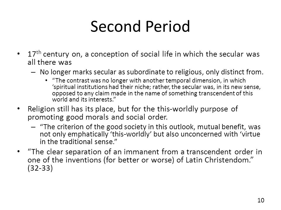 Second Period 17 th century on, a conception of social life in which the secular was all there was – No longer marks secular as subordinate to religious, only distinct from.