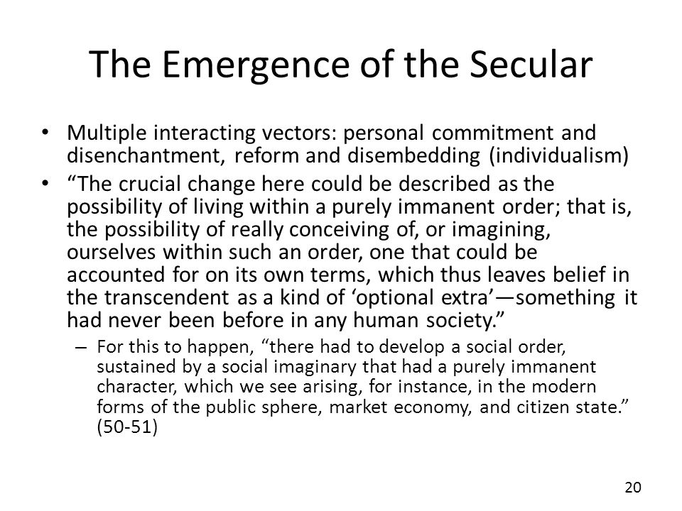 The Emergence of the Secular Multiple interacting vectors: personal commitment and disenchantment, reform and disembedding (individualism) The crucial change here could be described as the possibility of living within a purely immanent order; that is, the possibility of really conceiving of, or imagining, ourselves within such an order, one that could be accounted for on its own terms, which thus leaves belief in the transcendent as a kind of optional extrasomething it had never been before in any human society.