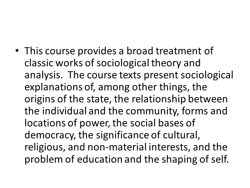 This course provides a broad treatment of classic works of sociological theory and analysis.