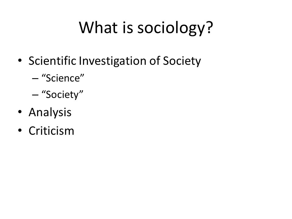What is sociology Scientific Investigation of Society – Science – Society Analysis Criticism