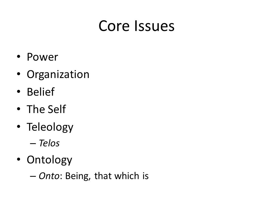 Core Issues Power Organization Belief The Self Teleology – Telos Ontology – Onto: Being, that which is