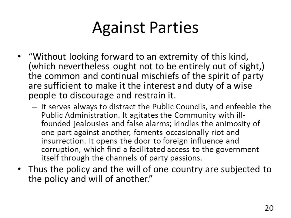 Against Parties Without looking forward to an extremity of this kind, (which nevertheless ought not to be entirely out of sight,) the common and continual mischiefs of the spirit of party are sufficient to make it the interest and duty of a wise people to discourage and restrain it.