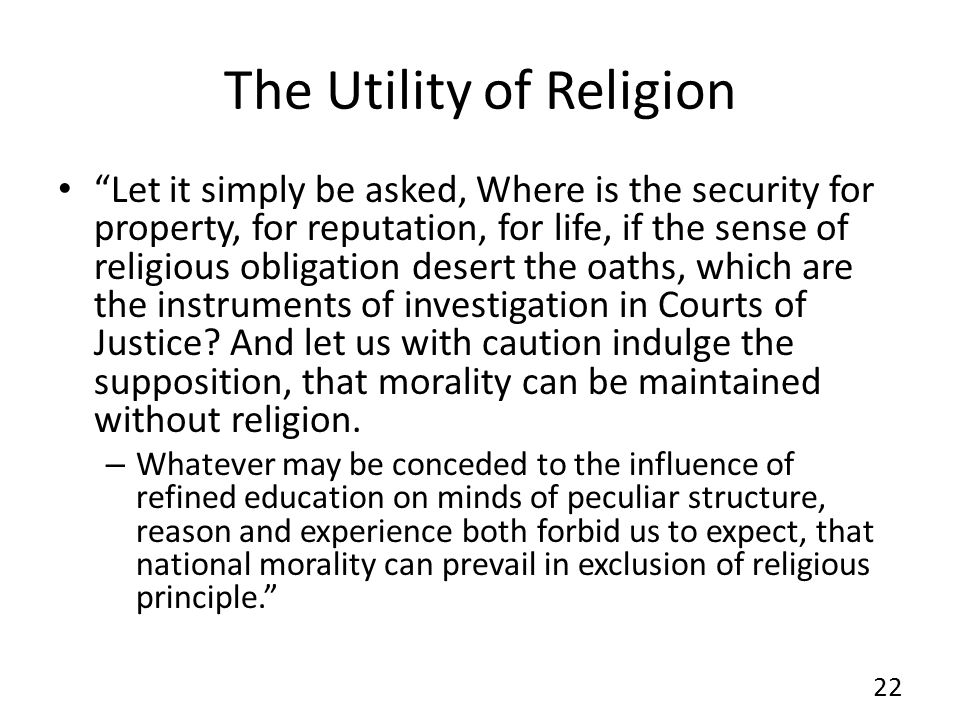 The Utility of Religion Let it simply be asked, Where is the security for property, for reputation, for life, if the sense of religious obligation desert the oaths, which are the instruments of investigation in Courts of Justice.