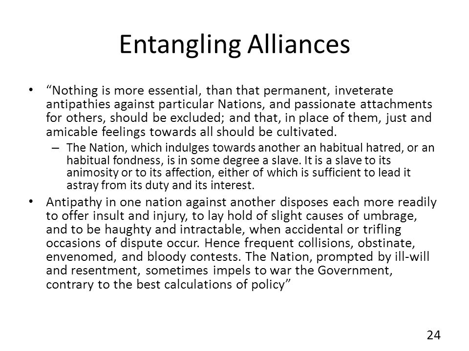 Entangling Alliances Nothing is more essential, than that permanent, inveterate antipathies against particular Nations, and passionate attachments for others, should be excluded; and that, in place of them, just and amicable feelings towards all should be cultivated.