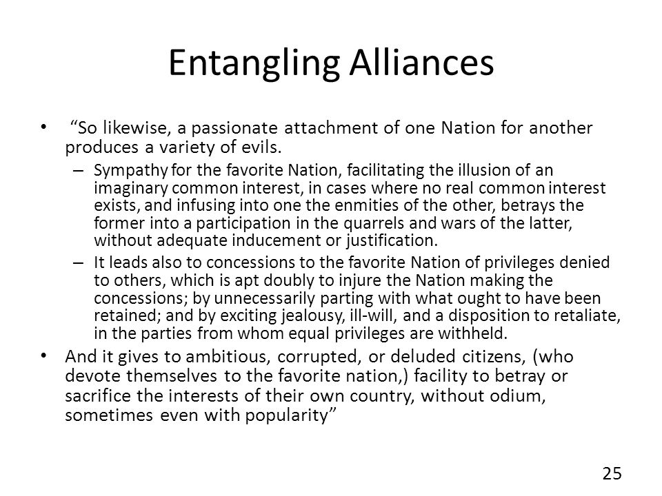 Entangling Alliances So likewise, a passionate attachment of one Nation for another produces a variety of evils.
