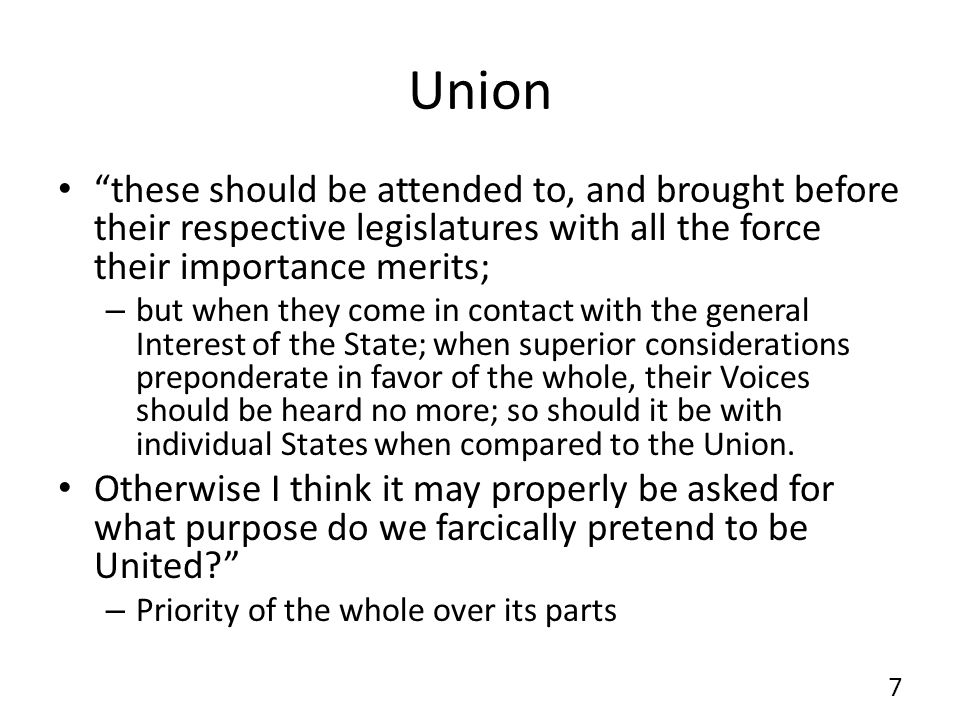 Union these should be attended to, and brought before their respective legislatures with all the force their importance merits; – but when they come in contact with the general Interest of the State; when superior considerations preponderate in favor of the whole, their Voices should be heard no more; so should it be with individual States when compared to the Union.
