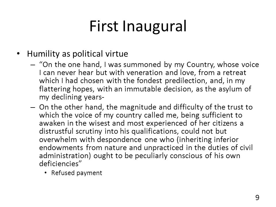 First Inaugural Humility as political virtue – On the one hand, I was summoned by my Country, whose voice I can never hear but with veneration and love, from a retreat which I had chosen with the fondest predilection, and, in my flattering hopes, with an immutable decision, as the asylum of my declining years- – On the other hand, the magnitude and difficulty of the trust to which the voice of my country called me, being sufficient to awaken in the wisest and most experienced of her citizens a distrustful scrutiny into his qualifications, could not but overwhelm with despondence one who (inheriting inferior endowments from nature and unpracticed in the duties of civil administration) ought to be peculiarly conscious of his own deficiencies Refused payment 9
