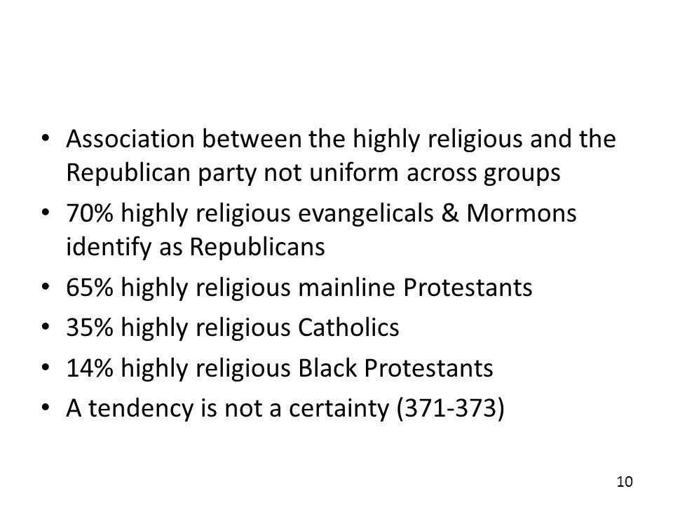Association between the highly religious and the Republican party not uniform across groups 70% highly religious evangelicals & Mormons identify as Republicans 65% highly religious mainline Protestants 35% highly religious Catholics 14% highly religious Black Protestants A tendency is not a certainty (371-373) 10
