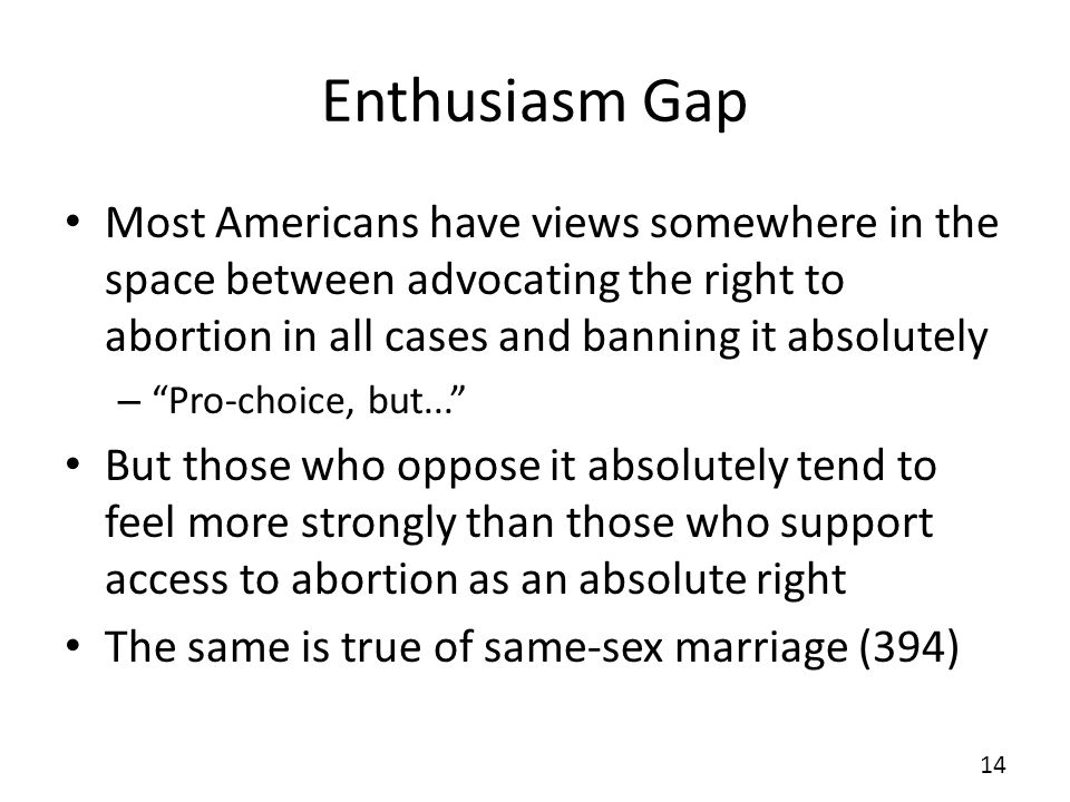 Enthusiasm Gap Most Americans have views somewhere in the space between advocating the right to abortion in all cases and banning it absolutely – Pro-choice, but...