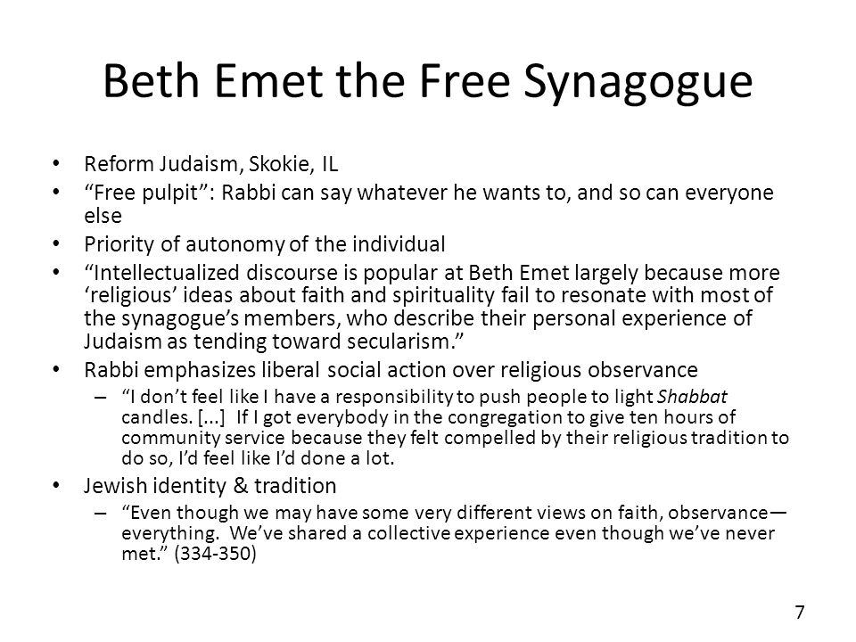 Beth Emet the Free Synagogue Reform Judaism, Skokie, IL Free pulpit: Rabbi can say whatever he wants to, and so can everyone else Priority of autonomy of the individual Intellectualized discourse is popular at Beth Emet largely because more religious ideas about faith and spirituality fail to resonate with most of the synagogues members, who describe their personal experience of Judaism as tending toward secularism.