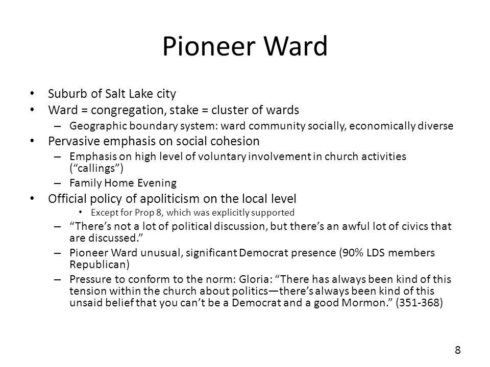 Pioneer Ward Suburb of Salt Lake city Ward = congregation, stake = cluster of wards – Geographic boundary system: ward community socially, economically diverse Pervasive emphasis on social cohesion – Emphasis on high level of voluntary involvement in church activities (callings) – Family Home Evening Official policy of apoliticism on the local level Except for Prop 8, which was explicitly supported – Theres not a lot of political discussion, but theres an awful lot of civics that are discussed.