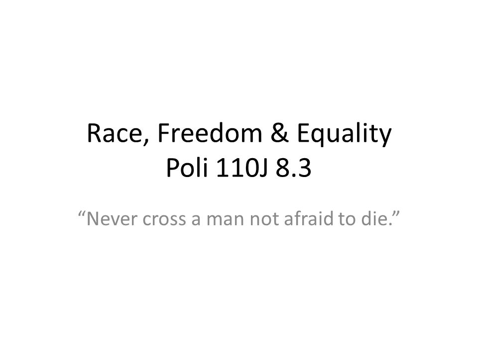 Race, Freedom & Equality Poli 110J 8.3 Never cross a man not afraid to die.