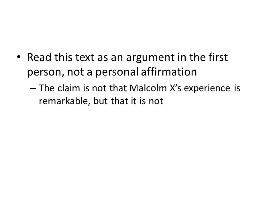 Read this text as an argument in the first person, not a personal affirmation – The claim is not that Malcolm Xs experience is remarkable, but that it is not
