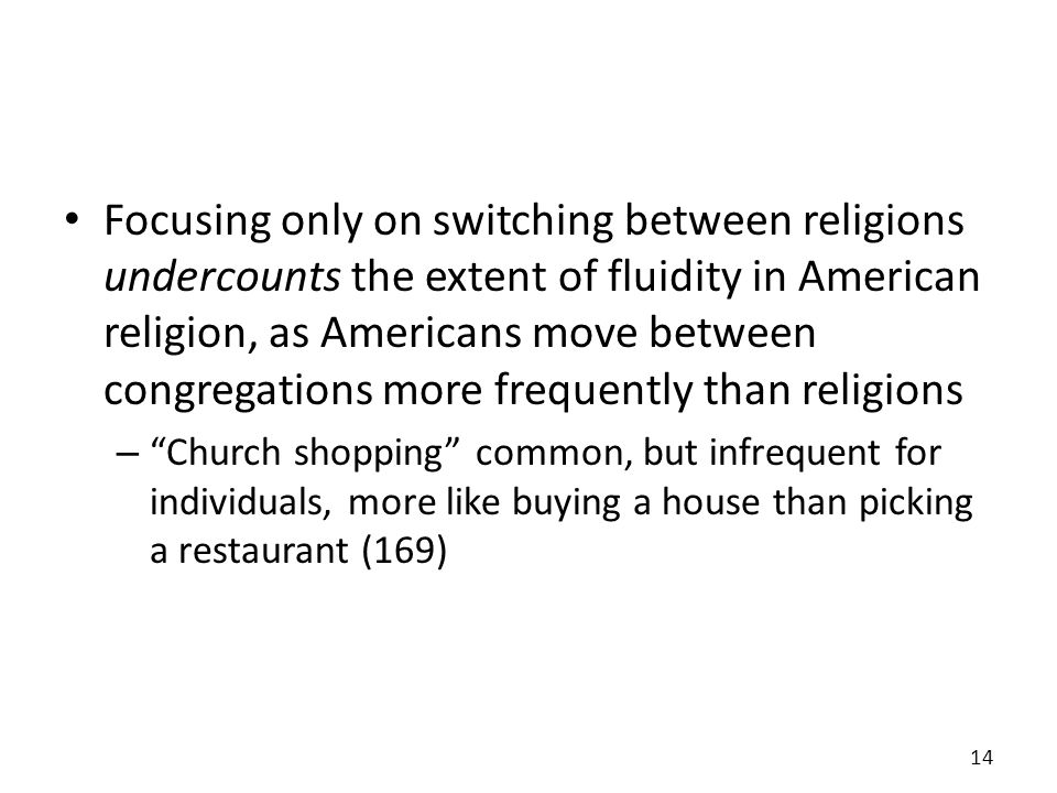 Focusing only on switching between religions undercounts the extent of fluidity in American religion, as Americans move between congregations more frequently than religions – Church shopping common, but infrequent for individuals, more like buying a house than picking a restaurant (169) 14