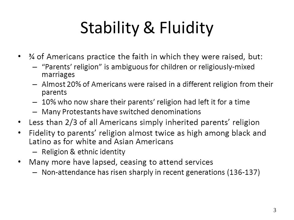 Stability & Fluidity ¾ of Americans practice the faith in which they were raised, but: – Parents religion is ambiguous for children or religiously-mixed marriages – Almost 20% of Americans were raised in a different religion from their parents – 10% who now share their parents religion had left it for a time – Many Protestants have switched denominations Less than 2/3 of all Americans simply inherited parents religion Fidelity to parents religion almost twice as high among black and Latino as for white and Asian Americans – Religion & ethnic identity Many more have lapsed, ceasing to attend services – Non-attendance has risen sharply in recent generations (136-137) 3