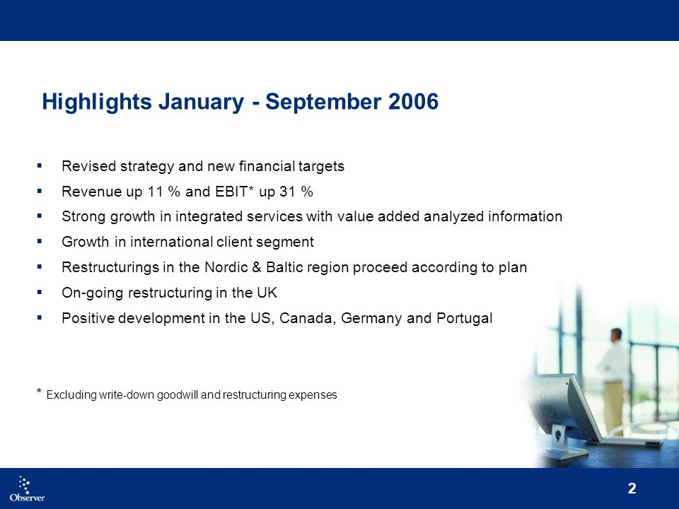 2 Highlights January - September 2006 Revised strategy and new financial targets Revenue up 11 % and EBIT* up 31 % Strong growth in integrated services with value added analyzed information Growth in international client segment Restructurings in the Nordic & Baltic region proceed according to plan On-going restructuring in the UK Positive development in the US, Canada, Germany and Portugal * Excluding write-down goodwill and restructuring expenses