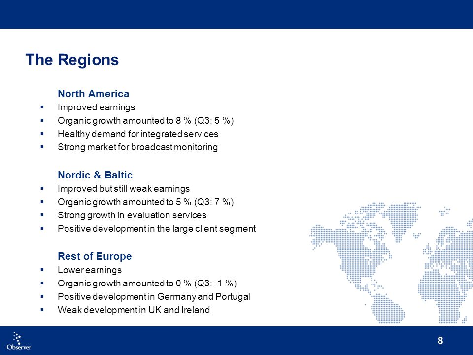 8 The Regions North America Improved earnings Organic growth amounted to 8 % (Q3: 5 %) Healthy demand for integrated services Strong market for broadcast monitoring Nordic & Baltic Improved but still weak earnings Organic growth amounted to 5 % (Q3: 7 %) Strong growth in evaluation services Positive development in the large client segment Rest of Europe Lower earnings Organic growth amounted to 0 % (Q3: -1 %) Positive development in Germany and Portugal Weak development in UK and Ireland