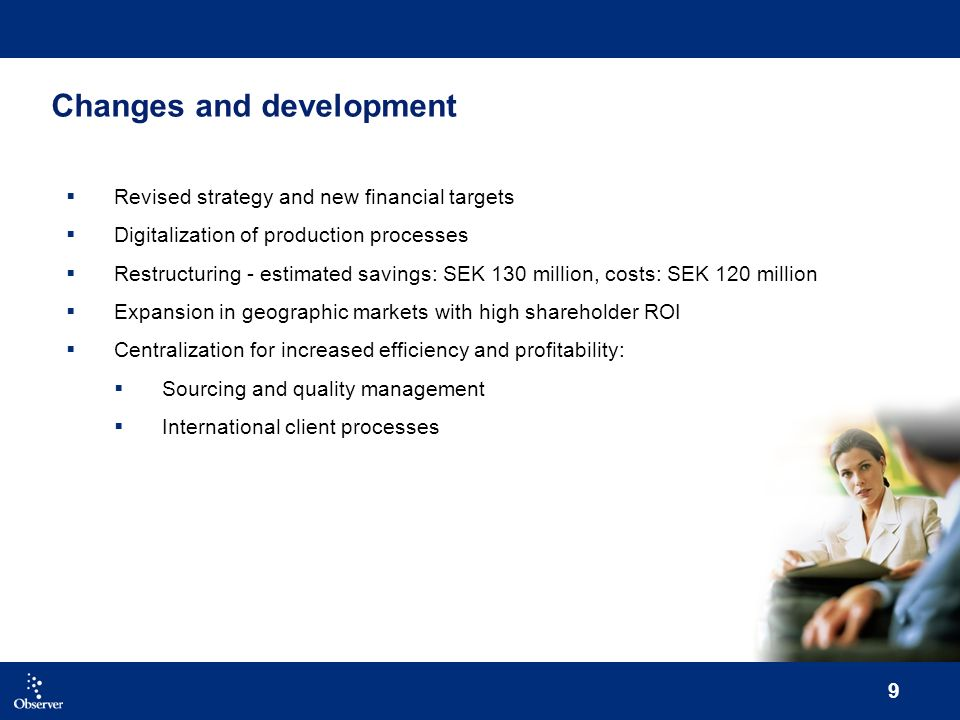 9 Changes and development Revised strategy and new financial targets Digitalization of production processes Restructuring - estimated savings: SEK 130 million, costs: SEK 120 million Expansion in geographic markets with high shareholder ROI Centralization for increased efficiency and profitability: Sourcing and quality management International client processes