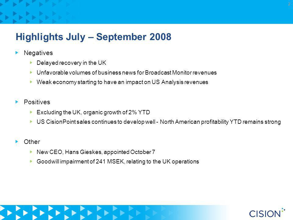 2 Highlights July – September 2008 Negatives Delayed recovery in the UK Unfavorable volumes of business news for Broadcast Monitor revenues Weak economy starting to have an impact on US Analysis revenues Positives Excluding the UK, organic growth of 2% YTD US CisionPoint sales continues to develop well - North American profitability YTD remains strong Other New CEO, Hans Gieskes, appointed October 7 Goodwill impairment of 241 MSEK, relating to the UK operations
