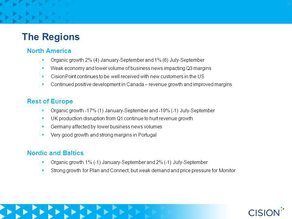 3 The Regions North America Organic growth 2% (4) January-September and 1% (6) July-September Weak economy and lower volume of business news impacting Q3 margins CisionPoint continues to be well received with new customers in the US Continued positive development in Canada – revenue growth and improved margins Rest of Europe Organic growth -17% (1) January-September and -19% (-1) July-September UK production disruption from Q1 continue to hurt revenue growth Germany affected by lower business news volumes Very good growth and strong margins in Portugal Nordic and Baltics Organic growth 1% (-1) January-September and 2% (-1) July-September Strong growth for Plan and Connect, but weak demand and price pressure for Monitor