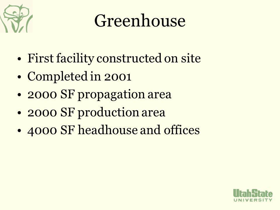 Greenhouse First facility constructed on site Completed in 2001 2000 SF propagation area 2000 SF production area 4000 SF headhouse and offices