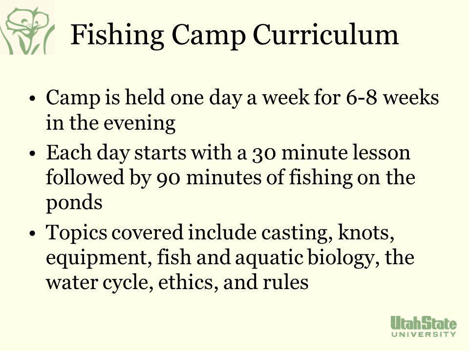 Fishing Camp Curriculum Camp is held one day a week for 6-8 weeks in the evening Each day starts with a 30 minute lesson followed by 90 minutes of fishing on the ponds Topics covered include casting, knots, equipment, fish and aquatic biology, the water cycle, ethics, and rules