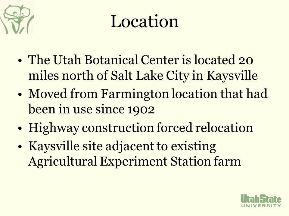 Location The Utah Botanical Center is located 20 miles north of Salt Lake City in Kaysville Moved from Farmington location that had been in use since 1902 Highway construction forced relocation Kaysville site adjacent to existing Agricultural Experiment Station farm
