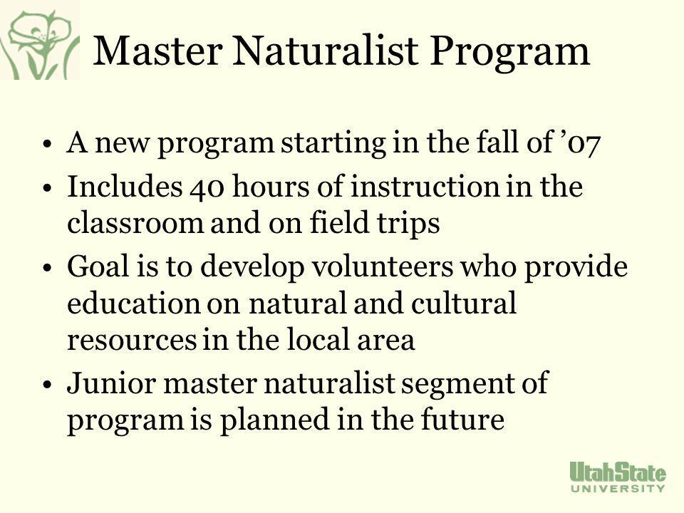 Master Naturalist Program A new program starting in the fall of 07 Includes 40 hours of instruction in the classroom and on field trips Goal is to develop volunteers who provide education on natural and cultural resources in the local area Junior master naturalist segment of program is planned in the future