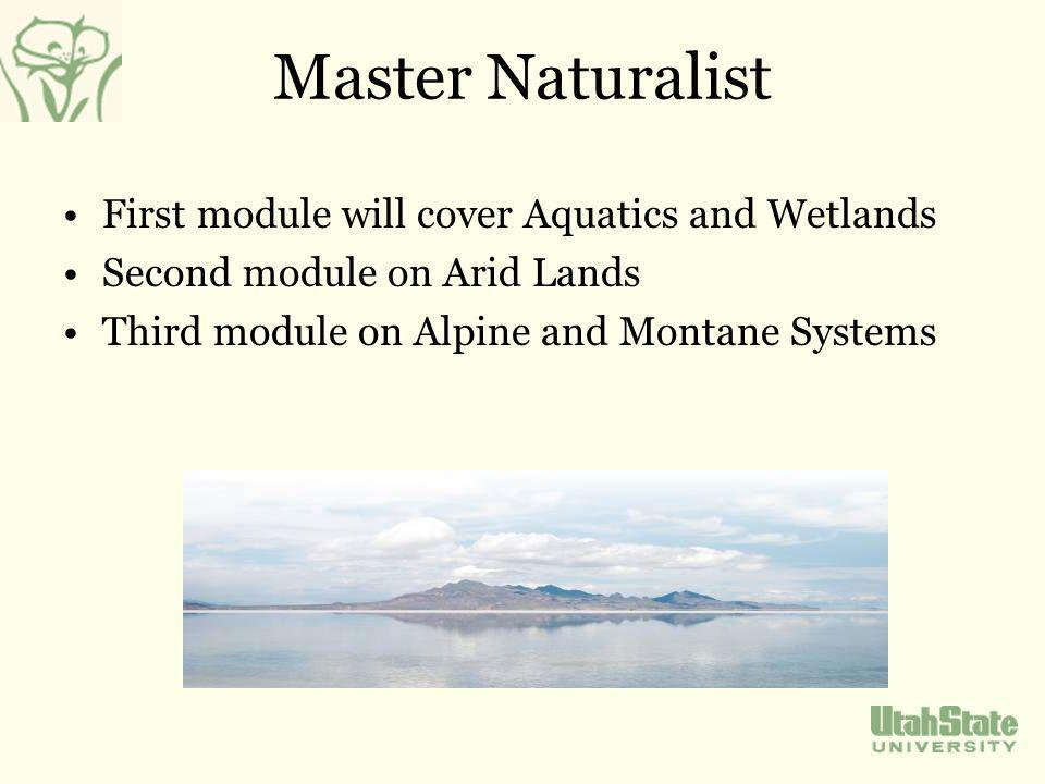 Master Naturalist First module will cover Aquatics and Wetlands Second module on Arid Lands Third module on Alpine and Montane Systems