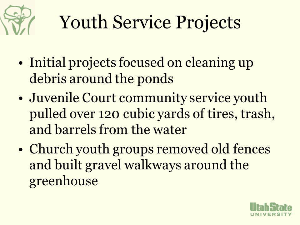 Youth Service Projects Initial projects focused on cleaning up debris around the ponds Juvenile Court community service youth pulled over 120 cubic yards of tires, trash, and barrels from the water Church youth groups removed old fences and built gravel walkways around the greenhouse