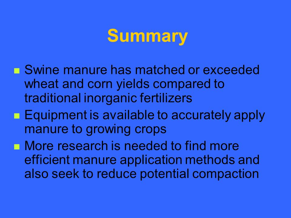 Summary Swine manure has matched or exceeded wheat and corn yields compared to traditional inorganic fertilizers Equipment is available to accurately apply manure to growing crops More research is needed to find more efficient manure application methods and also seek to reduce potential compaction
