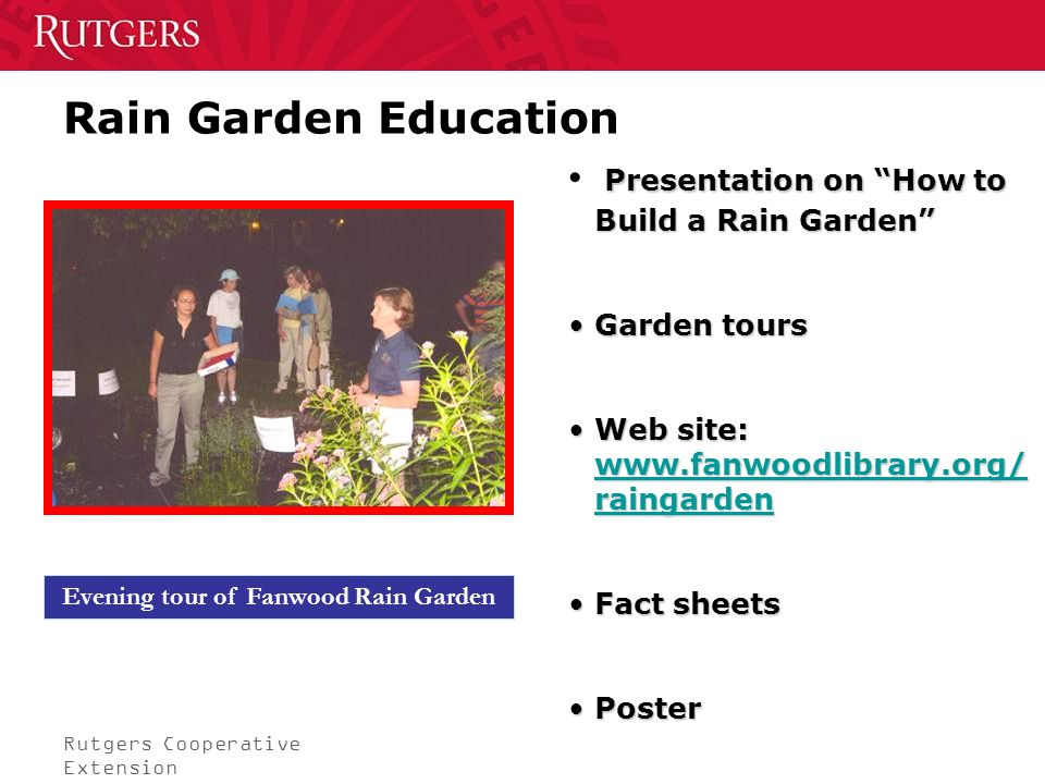 Rutgers Cooperative Extension Rain Garden Education Evening tour of Fanwood Rain Garden Presentation on How to Build a Rain Garden Garden toursGarden tours Web site: www.fanwoodlibrary.org/ raingardenWeb site: www.fanwoodlibrary.org/ raingarden www.fanwoodlibrary.org/ raingarden www.fanwoodlibrary.org/ raingarden Fact sheetsFact sheets PosterPoster