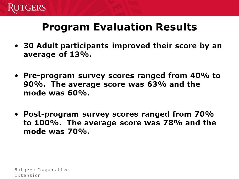 Rutgers Cooperative Extension Program Evaluation Results 30 Adult participants improved their score by an average of 13%.