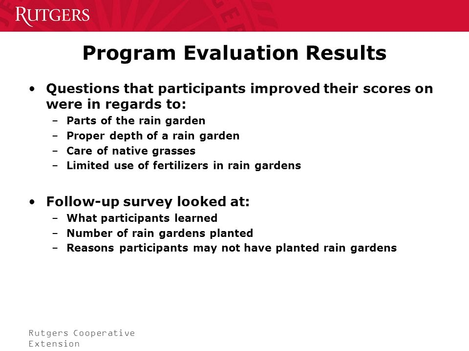 Rutgers Cooperative Extension Program Evaluation Results Questions that participants improved their scores on were in regards to: –Parts of the rain garden –Proper depth of a rain garden –Care of native grasses –Limited use of fertilizers in rain gardens Follow-up survey looked at: –What participants learned –Number of rain gardens planted –Reasons participants may not have planted rain gardens