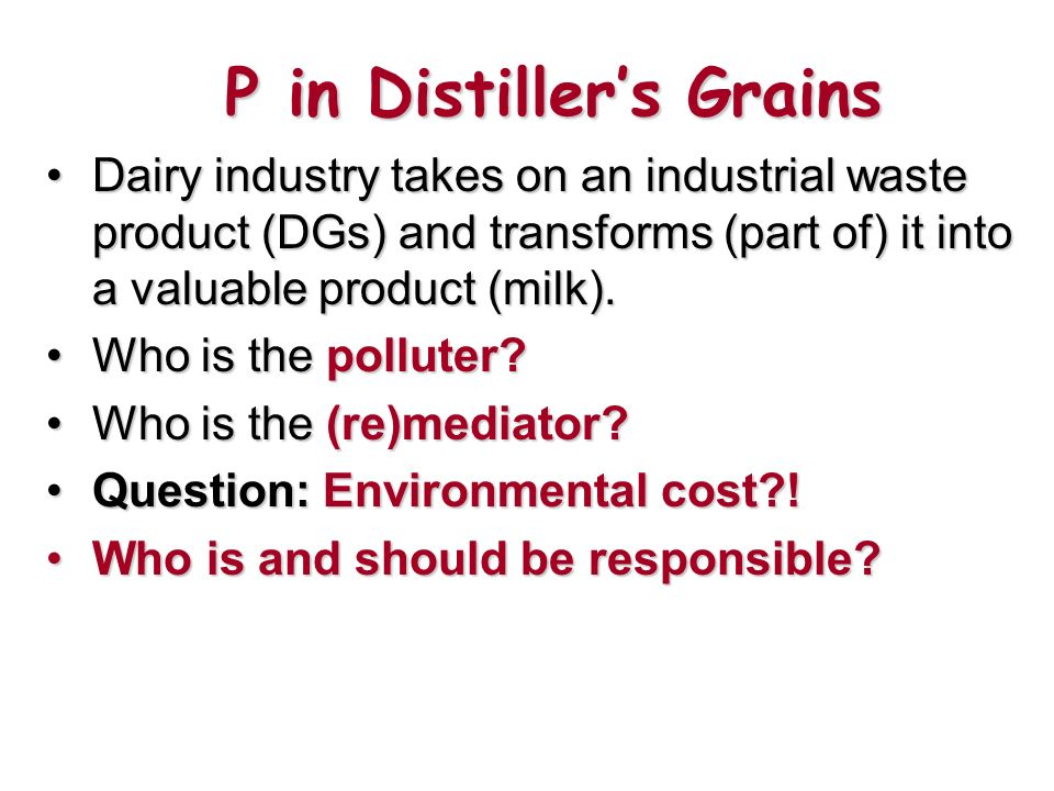 P in Distillers Grains Dairy industry takes on an industrial waste product (DGs) and transforms (part of) it into a valuable product (milk).Dairy industry takes on an industrial waste product (DGs) and transforms (part of) it into a valuable product (milk).