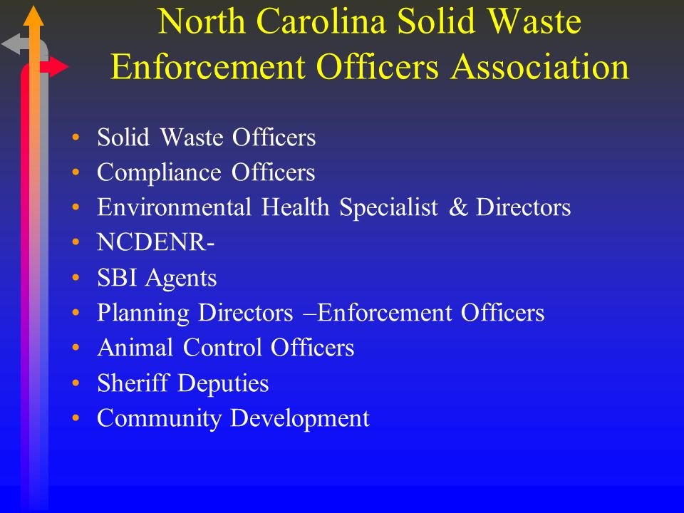 North Carolina Solid Waste Enforcement Officers Association Solid Waste Officers Compliance Officers Environmental Health Specialist & Directors NCDENR- SBI Agents Planning Directors –Enforcement Officers Animal Control Officers Sheriff Deputies Community Development