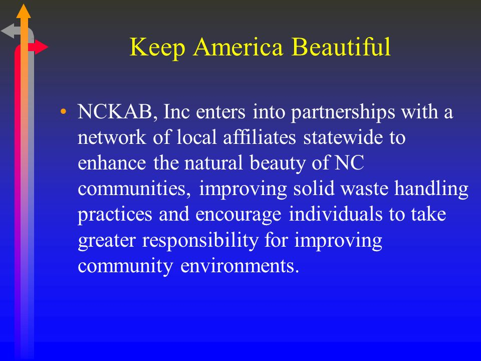 Keep America Beautiful NCKAB, Inc enters into partnerships with a network of local affiliates statewide to enhance the natural beauty of NC communities, improving solid waste handling practices and encourage individuals to take greater responsibility for improving community environments.
