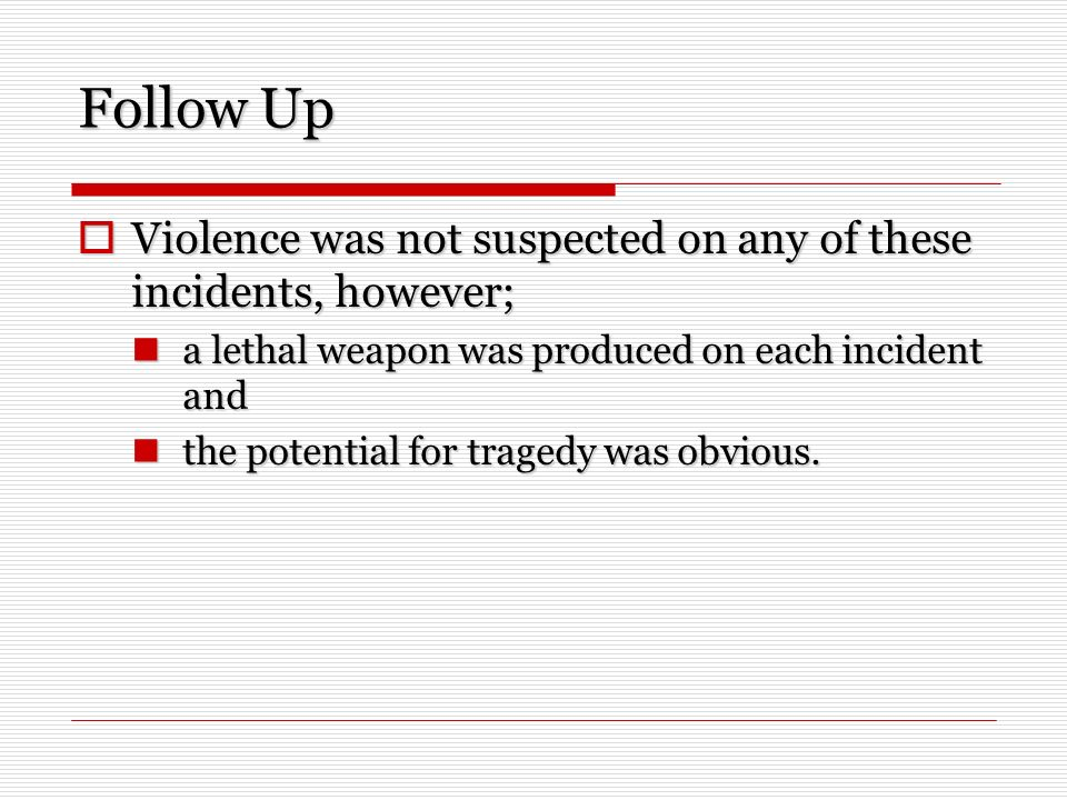 Follow Up Violence was not suspected on any of these incidents, however; Violence was not suspected on any of these incidents, however; a lethal weapon was produced on each incident and a lethal weapon was produced on each incident and the potential for tragedy was obvious.