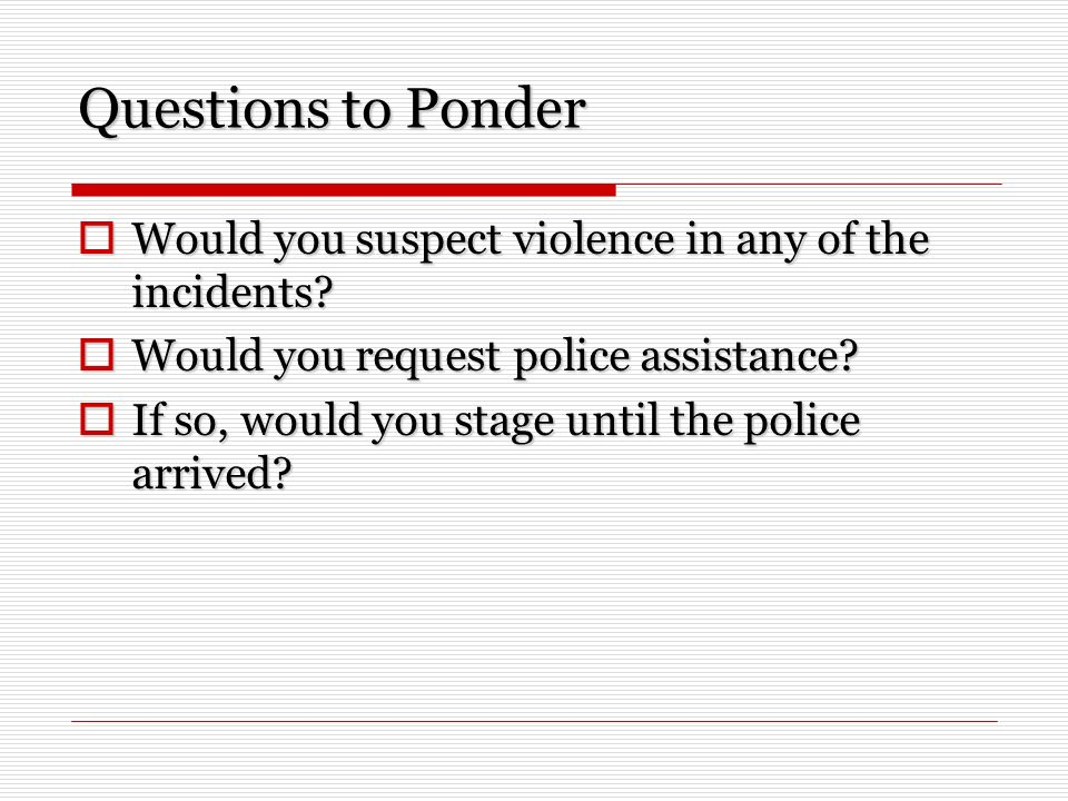 Questions to Ponder Would you suspect violence in any of the incidents.